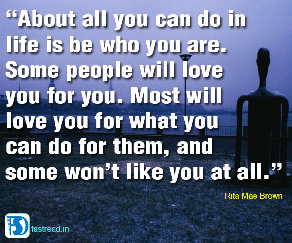 About all you can do in life is be who you are. Some people will love you for you. Most will love you for what you can do for them, and some won