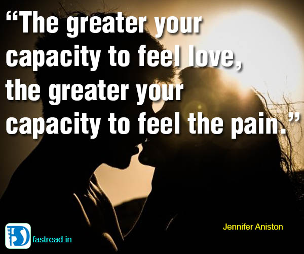 The greater your capacity to feel love, the greater your capacity to feel the pain.