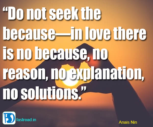 Do not seek the because�in love there is no because, no reason, no�explanation, no solutions.