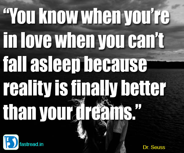 You know when you�re in love when you can�t fall asleep because reality is finally better than your dreams.
