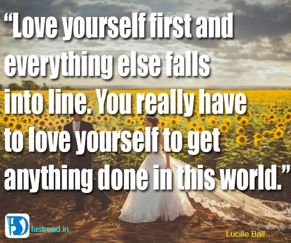 Love yourself first and everything else falls into line. You really
