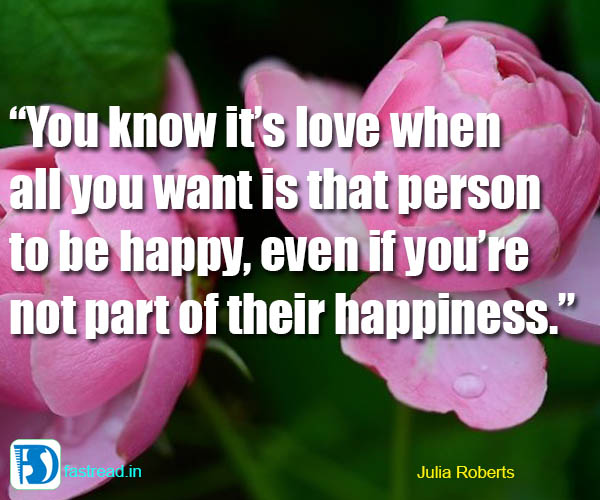 You know it�s love when all you want is that person to be happy, even if you�re not part of their happiness.�
