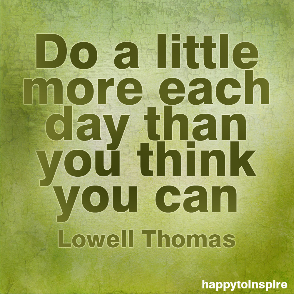 do a little more each day than you think you can